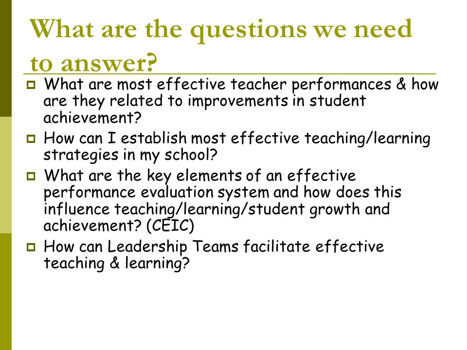 What are the questions we need to answer?  What are most effective teacher performances & how are they related to improvements in student achievement