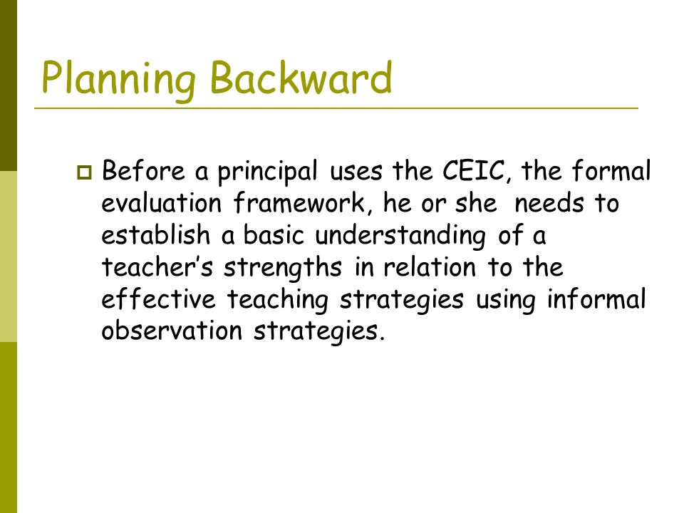 Planning Backward  Before a principal uses the CEIC, the formal evaluation framework, he or she needs to establish a basic understanding of a teacher's strengths in relation to the effective teaching strategies using informal observation strategies.