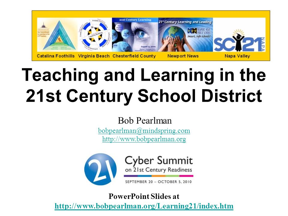 Teaching and Learning in the 21st Century School District PowerPoint Slides at http://www.bobpearlman.org/Learning21/index.htm http://www.bobpearlman.org/Learning21/index.htm Bob Pearlman bobpearlman@mindspring.com http://www.bobpearlman.org bobpearlman@mindspring.com http://www.bobpearlman.org