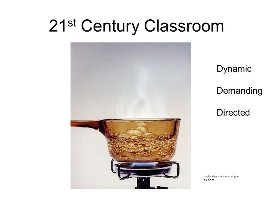 21 st Century Classroom motivationnation.wordpre ss.com Dynamic Demanding Directed