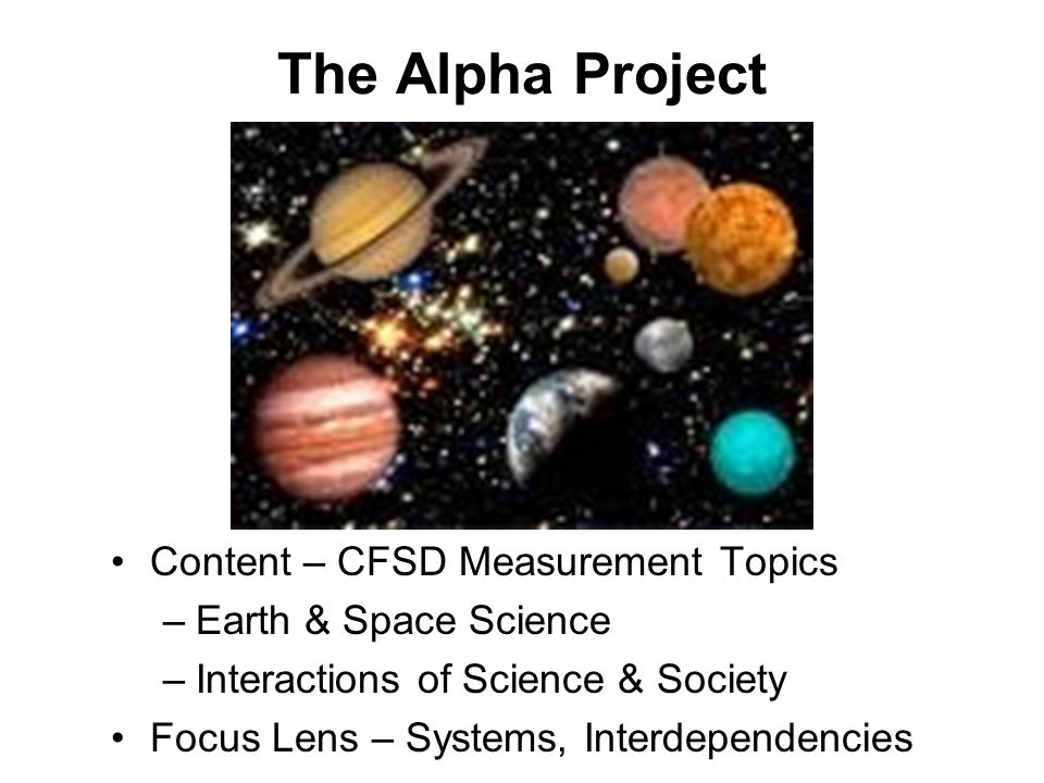 Content – CFSD Measurement Topics –Earth & Space Science –Interactions of Science & Society Focus Lens – Systems, Interdependencies The Alpha Project
