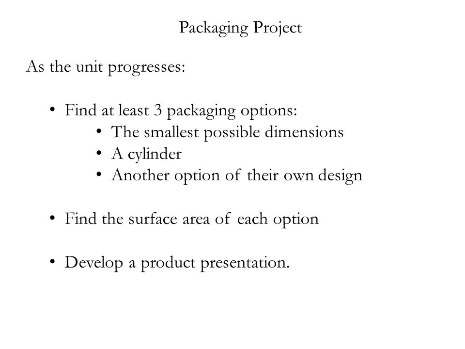 Packaging Project As the unit progresses: Find at least 3 packaging options: The smallest possible dimensions A cylinder Another option of their own design Find the surface area of each option Develop a product presentation.
