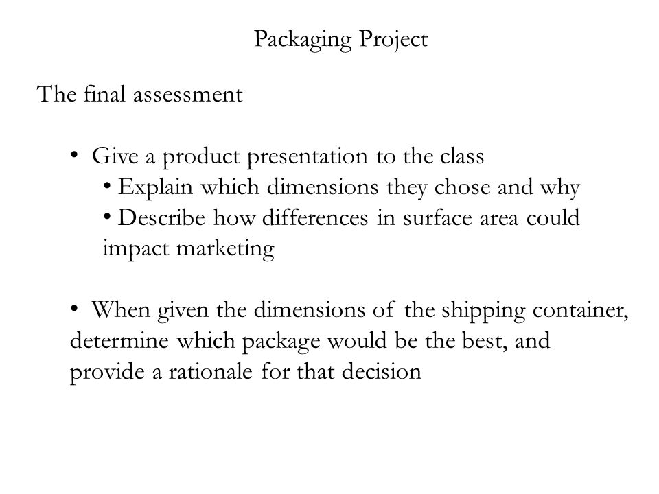 Packaging Project The final assessment Give a product presentation to the class Explain which dimensions they chose and why Describe how differences in surface area could impact marketing When given the dimensions of the shipping container, determine which package would be the best, and provide a rationale for that decision