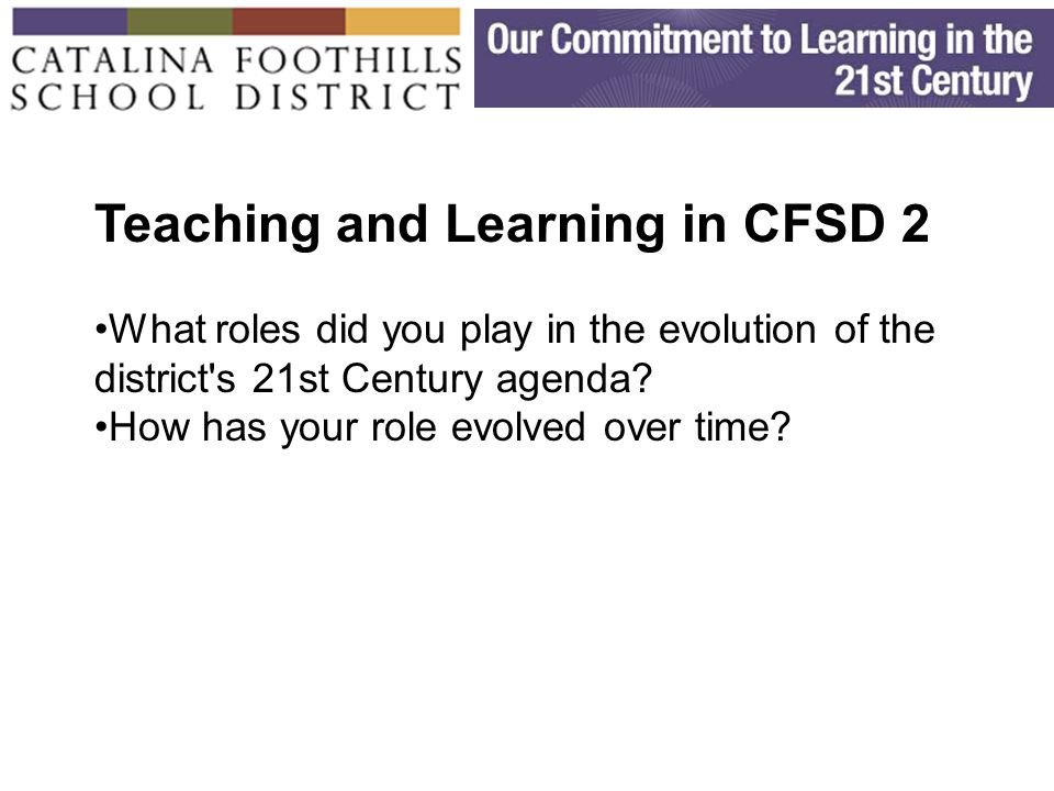 Teaching and Learning in CFSD 2 What roles did you play in the evolution of the district s 21st Century agenda.