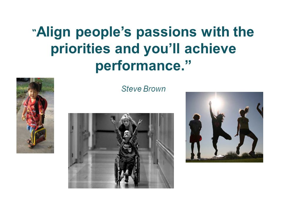 Align people's passions with the priorities and you'll achieve performance. Steve Brown