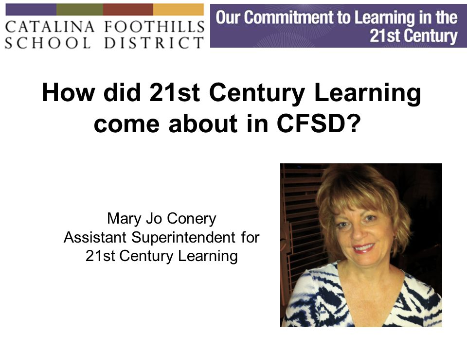 21 Cyber Summit on 21 st Century Readiness September 22, 2010 Mary Jo Conery mjc@cfsd16.org (520)209-7540 Implementing 21 st Century Skills: A Systems Approach