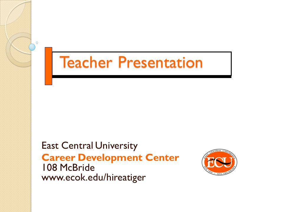 Teacher Presentation East Central University Career Development Center 108 McBride www.ecok.edu/hireatiger
