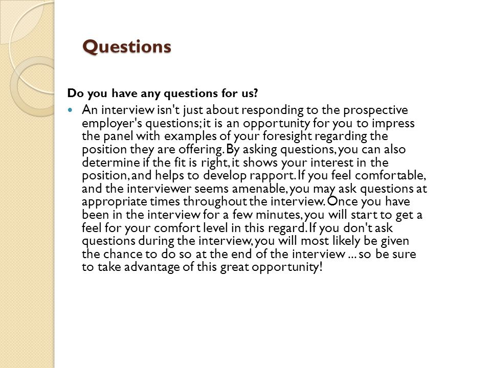 Questions Do you have any questions for us? An interview isn't just about responding to the prospective employer's questions; it is an opportunity for