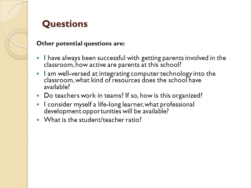 Questions Other potential questions are: I have always been successful with getting parents involved in the classroom, how active are parents at this