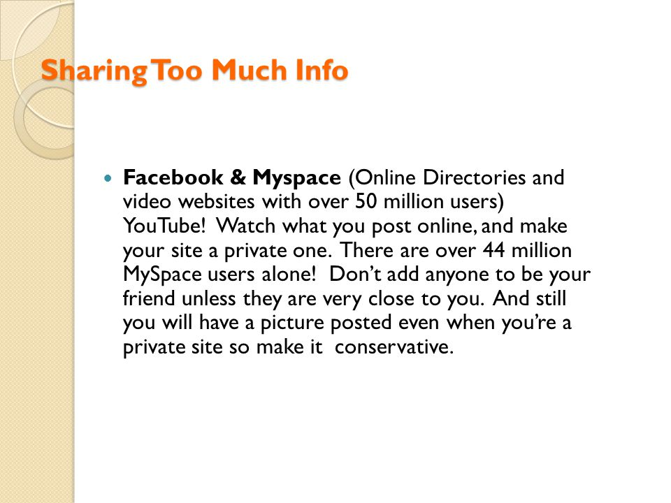 Sharing Too Much Info Facebook & Myspace (Online Directories and video websites with over 50 million users) YouTube! Watch what you post online, and m