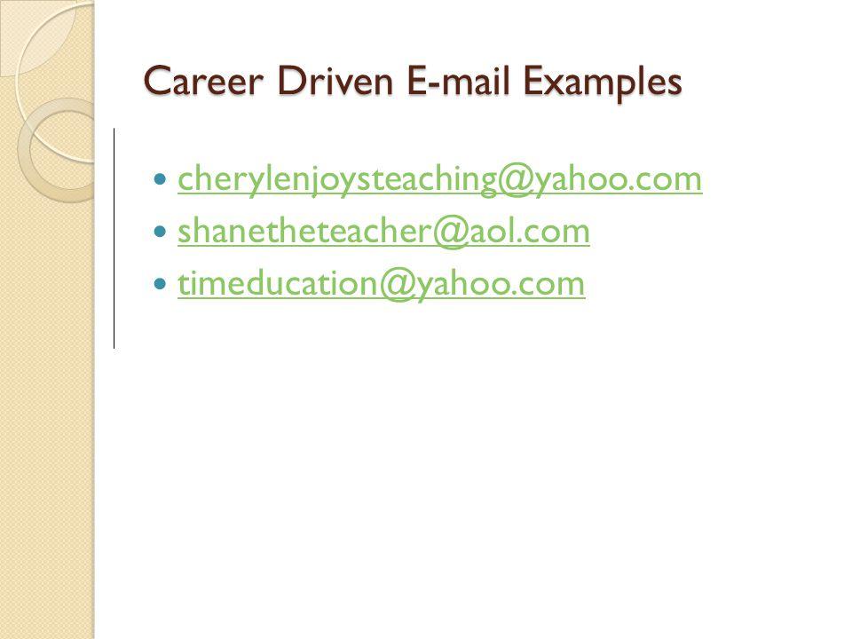 Career Driven E-mail Examples cherylenjoysteaching@yahoo.com shanetheteacher@aol.com timeducation@yahoo.com