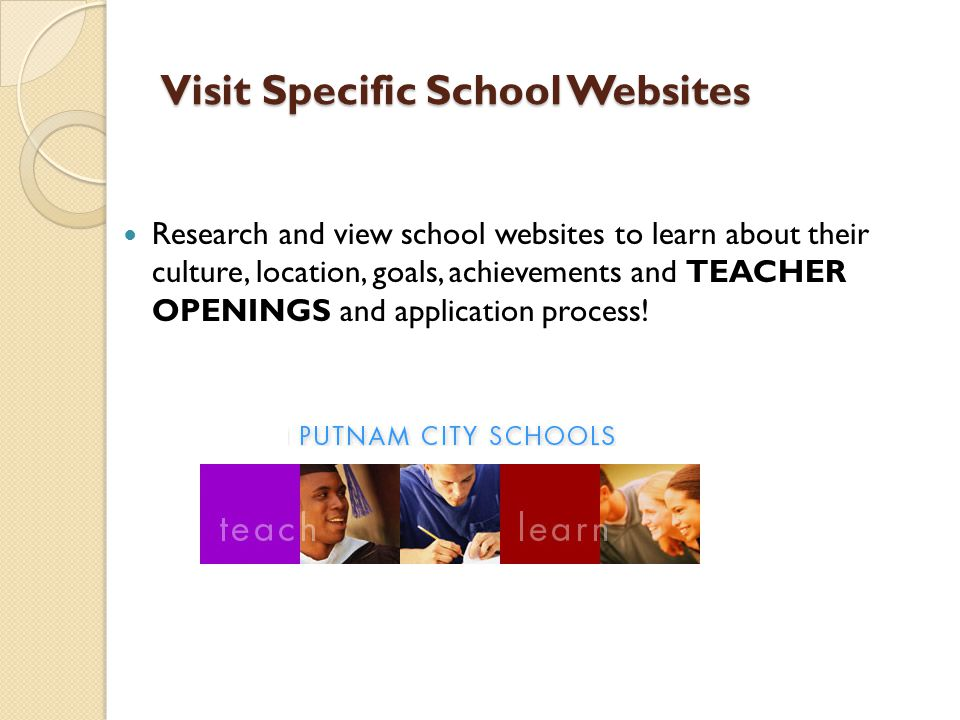 Visit Specific School Websites Research and view school websites to learn about their culture, location, goals, achievements and TEACHER OPENINGS and