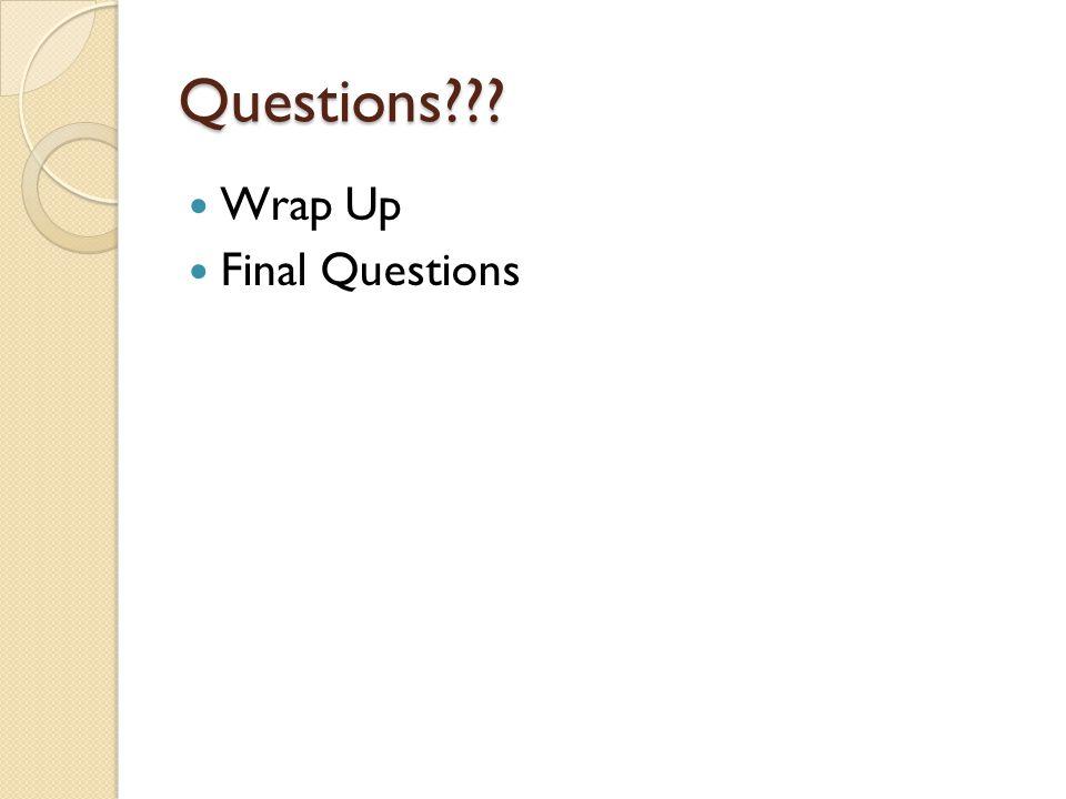 Questions??? Wrap Up Final Questions