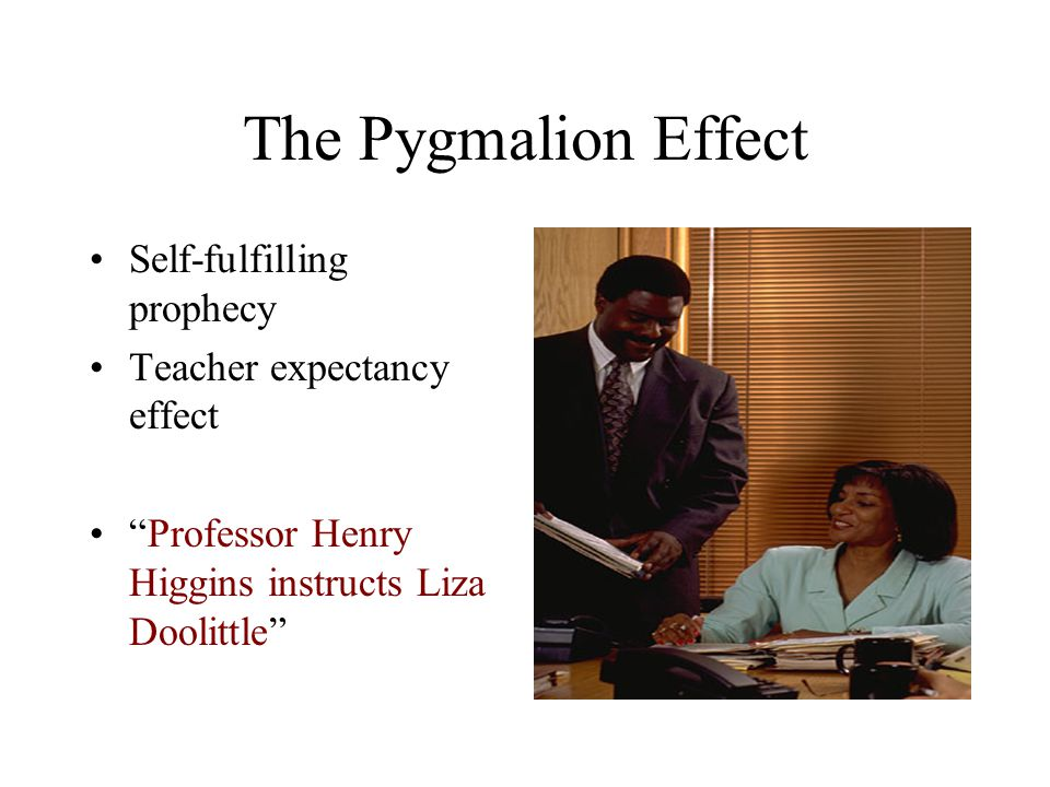 The Pygmalion Effect Self-fulfilling prophecy Teacher expectancy effect Professor Henry Higgins instructs Liza Doolittle