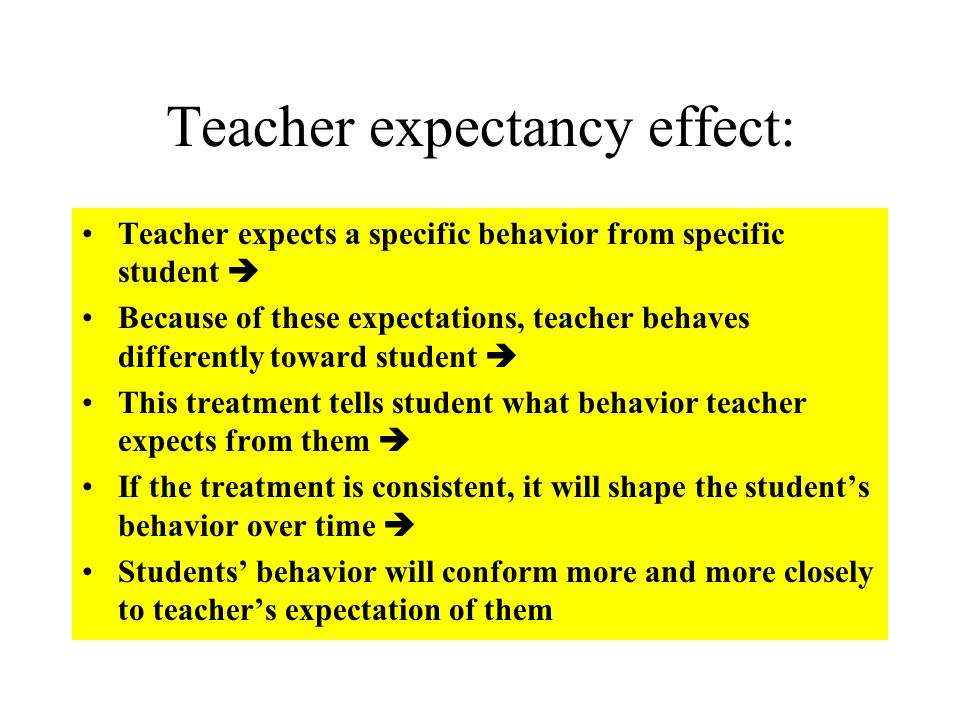 Teacher expectancy effect: Teacher expects a specific behavior from specific student  Because of these expectations, teacher behaves differently toward student  This treatment tells student what behavior teacher expects from them  If the treatment is consistent, it will shape the student's behavior over time  Students' behavior will conform more and more closely to teacher's expectation of them