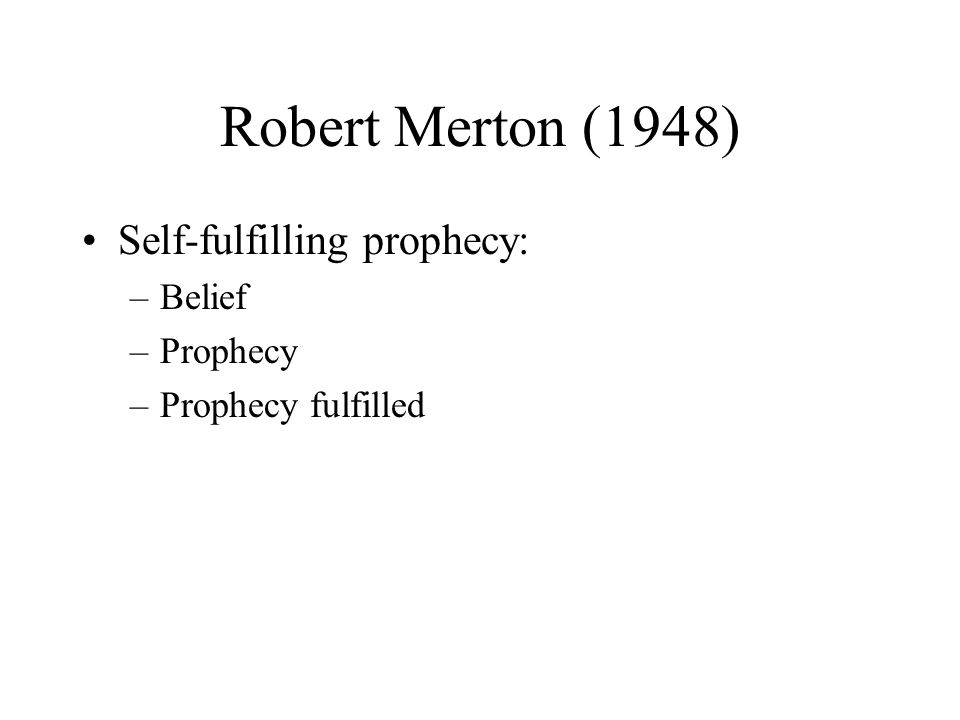 Robert Merton (1948) Self-fulfilling prophecy: –Belief –Prophecy –Prophecy fulfilled