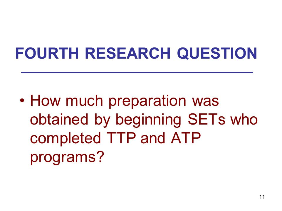 11 FOURTH RESEARCH QUESTION How much preparation was obtained by beginning SETs who completed TTP and ATP programs?