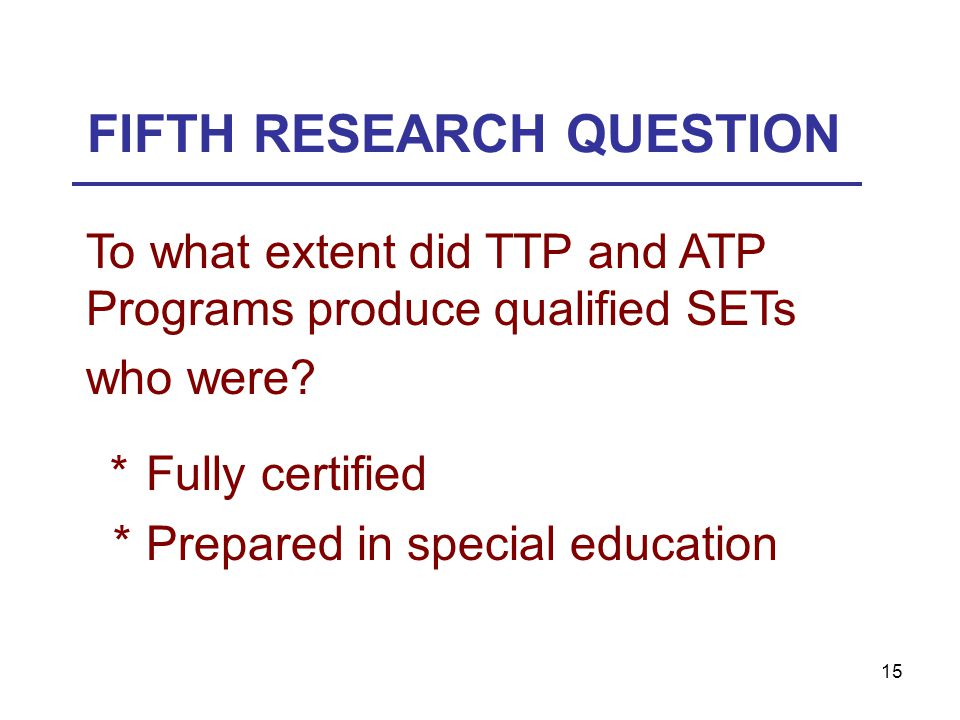 15 FIFTH RESEARCH QUESTION To what extent did TTP and ATP Programs produce qualified SETs who were? *Fully certified *Prepared in special education