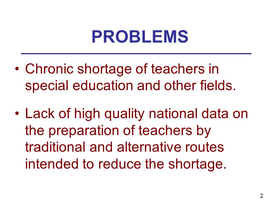 2 PROBLEMS Chronic shortage of teachers in special education and other fields. Lack of high quality national data on the preparation of teachers by tr