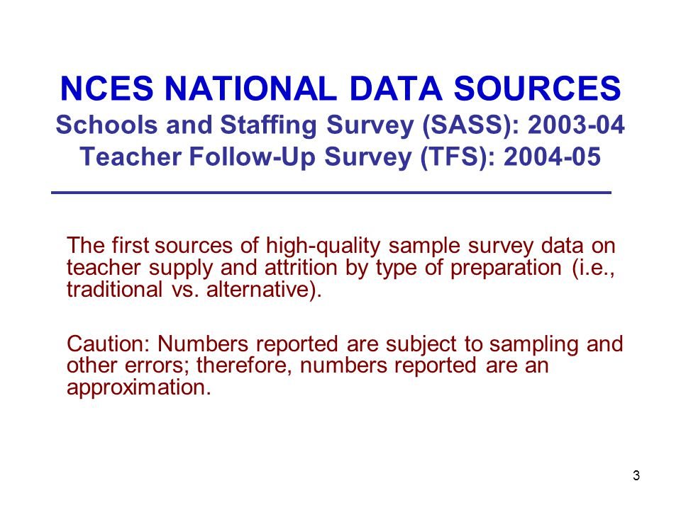 3 NCES NATIONAL DATA SOURCES Schools and Staffing Survey (SASS): 2003-04 Teacher Follow-Up Survey (TFS): 2004-05 The first sources of high-quality sample survey data on teacher supply and attrition by type of preparation (i.e., traditional vs.