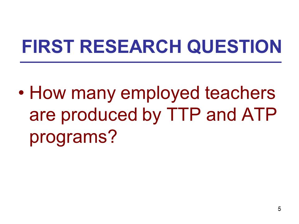 5 FIRST RESEARCH QUESTION How many employed teachers are produced by TTP and ATP programs