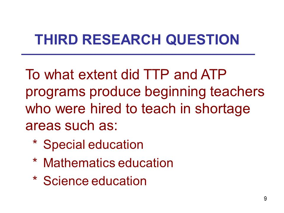 9 THIRD RESEARCH QUESTION To what extent did TTP and ATP programs produce beginning teachers who were hired to teach in shortage areas such as: *Speci