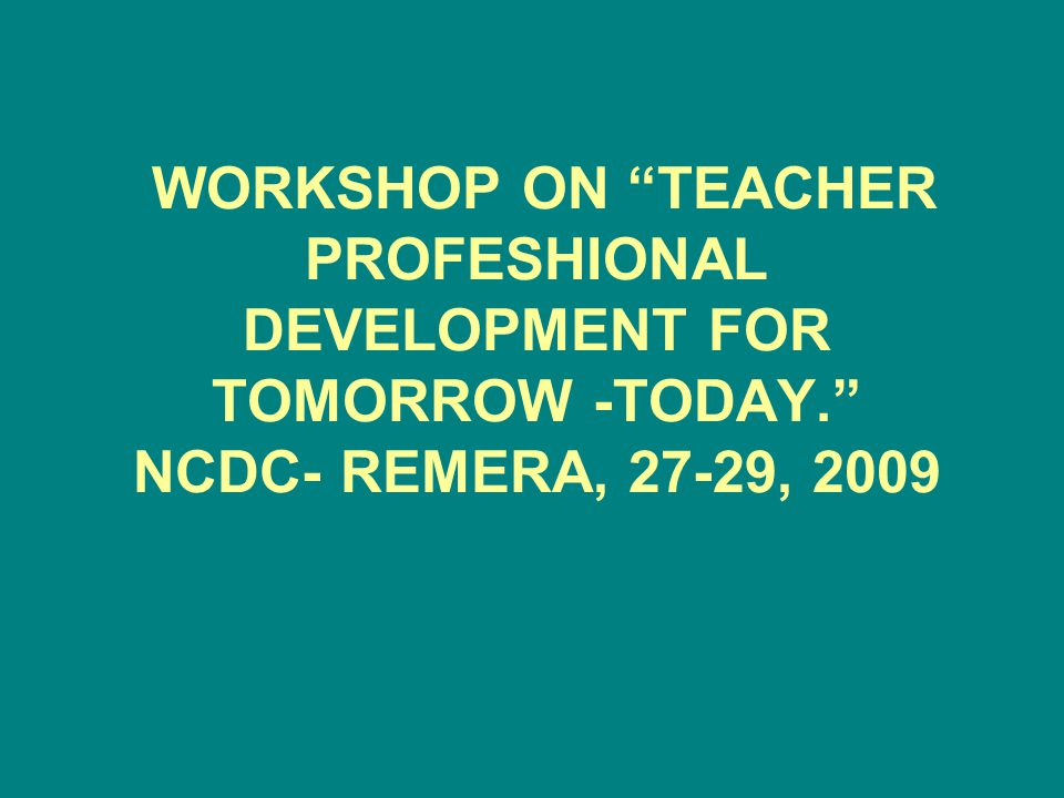 "WORKSHOP ON ""TEACHER PROFESHIONAL DEVELOPMENT FOR TOMORROW -TODAY."" NCDC- REMERA, 27-29, 2009"