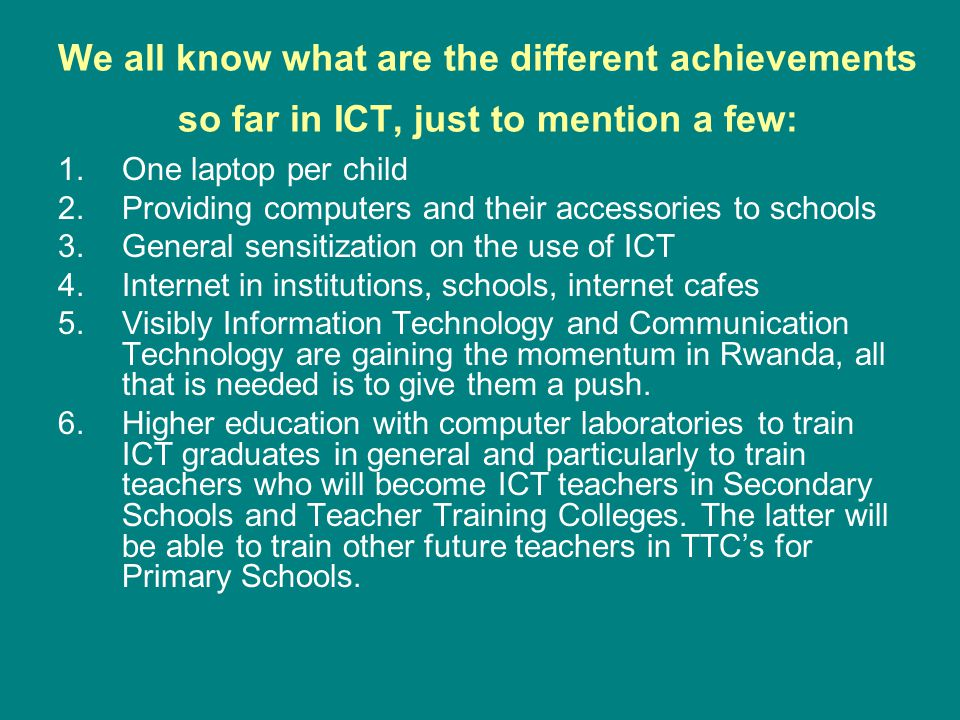 We all know what are the different achievements so far in ICT, just to mention a few: 1.One laptop per child 2.Providing computers and their accessori
