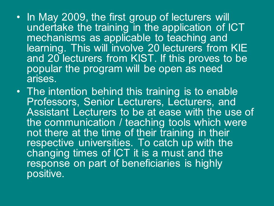 In May 2009, the first group of lecturers will undertake the training in the application of ICT mechanisms as applicable to teaching and learning. Thi