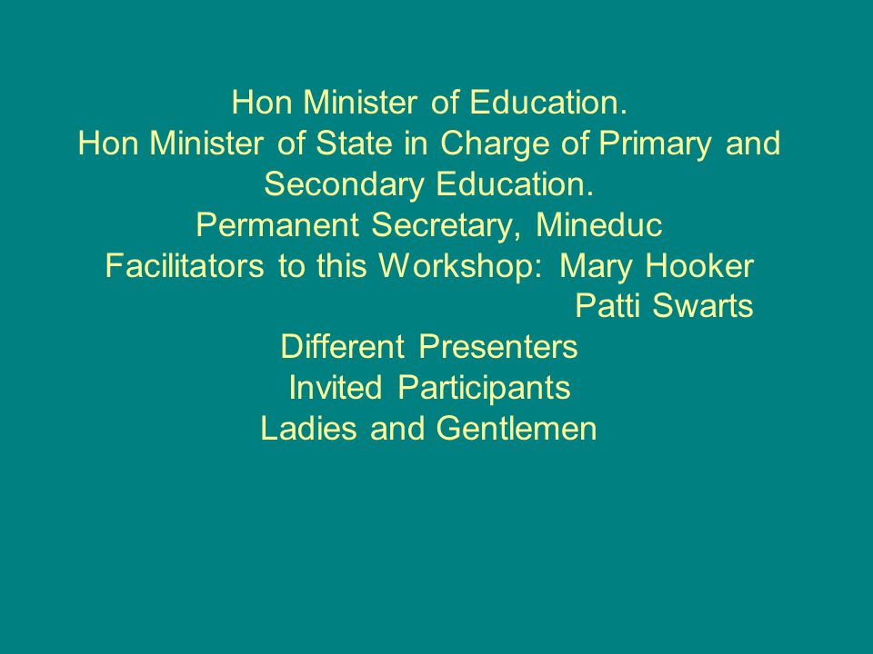 Hon Minister of Education. Hon Minister of State in Charge of Primary and Secondary Education. Permanent Secretary, Mineduc Facilitators to this Works