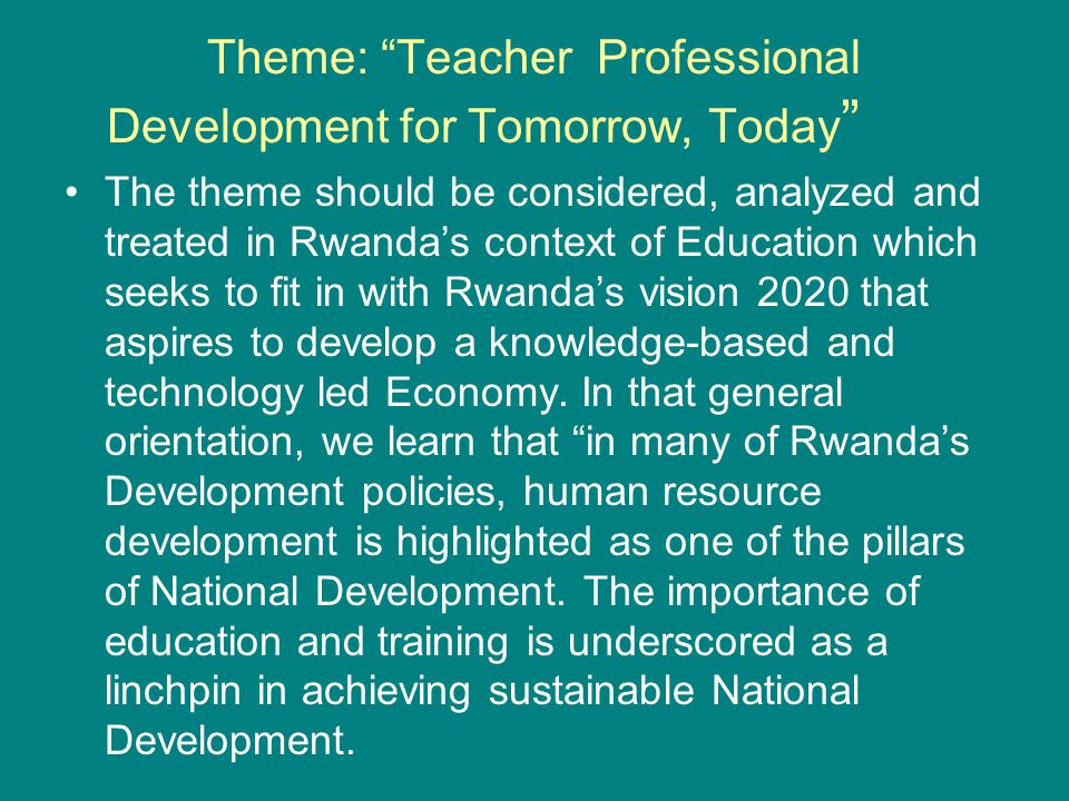 "Theme: ""Teacher Professional Development for Tomorrow, Today "" The theme should be considered, analyzed and treated in Rwanda's context of Education w"