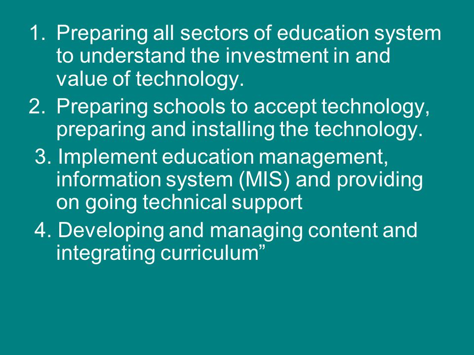 1.Preparing all sectors of education system to understand the investment in and value of technology. 2.Preparing schools to accept technology, prepari