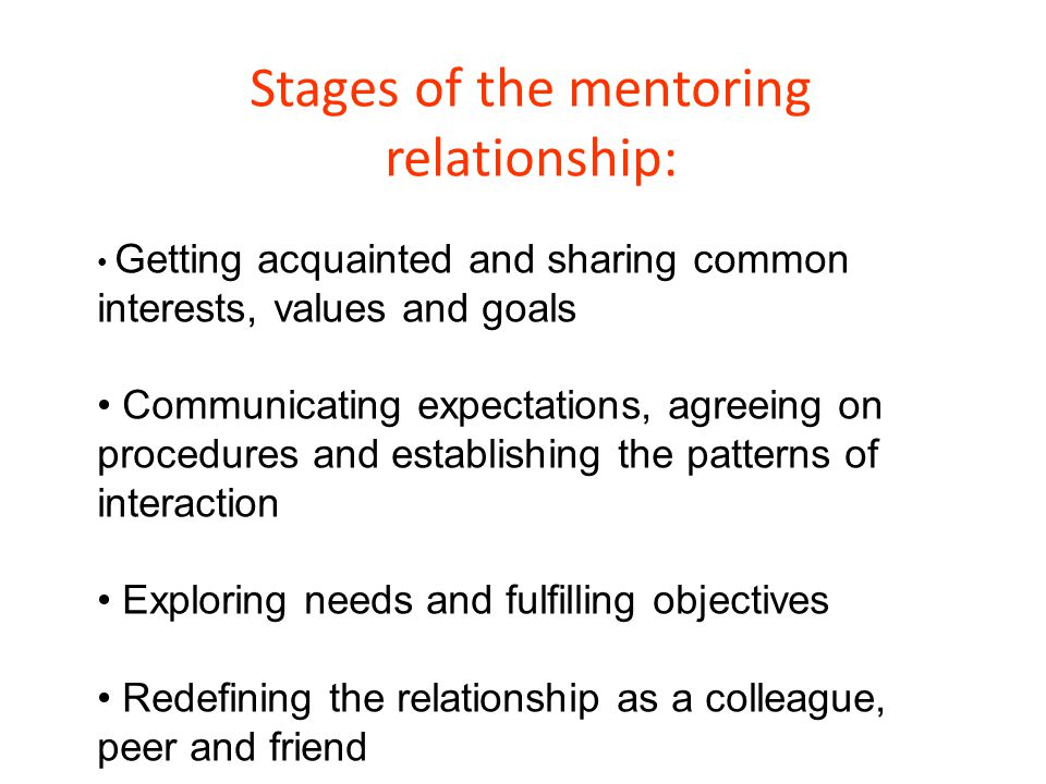 Stages of the mentoring relationship: Getting acquainted and sharing common interests, values and goals Communicating expectations, agreeing on proced