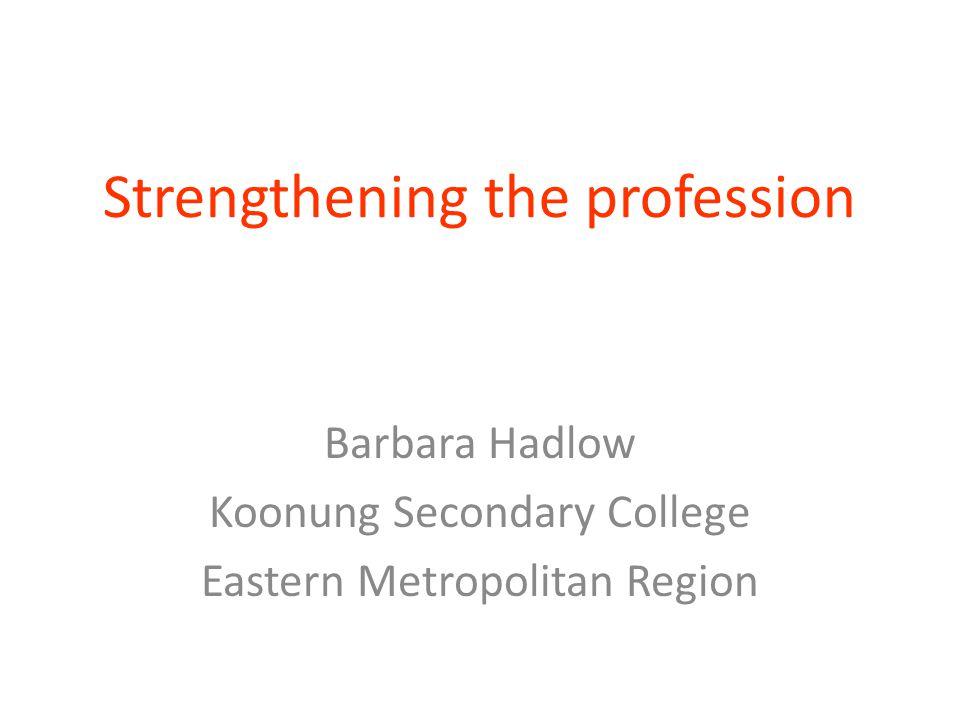 Strengthening the profession Barbara Hadlow Koonung Secondary College Eastern Metropolitan Region