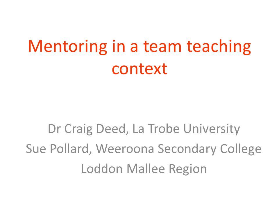 Mentoring in a team teaching context Dr Craig Deed, La Trobe University Sue Pollard, Weeroona Secondary College Loddon Mallee Region