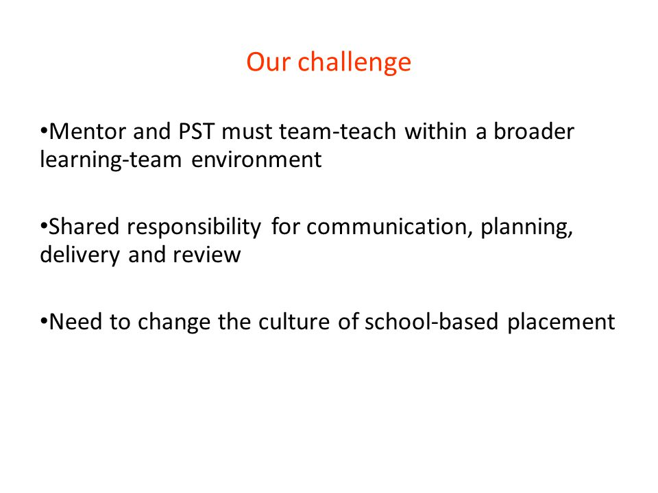 Our challenge Mentor and PST must team-teach within a broader learning-team environment Shared responsibility for communication, planning, delivery an