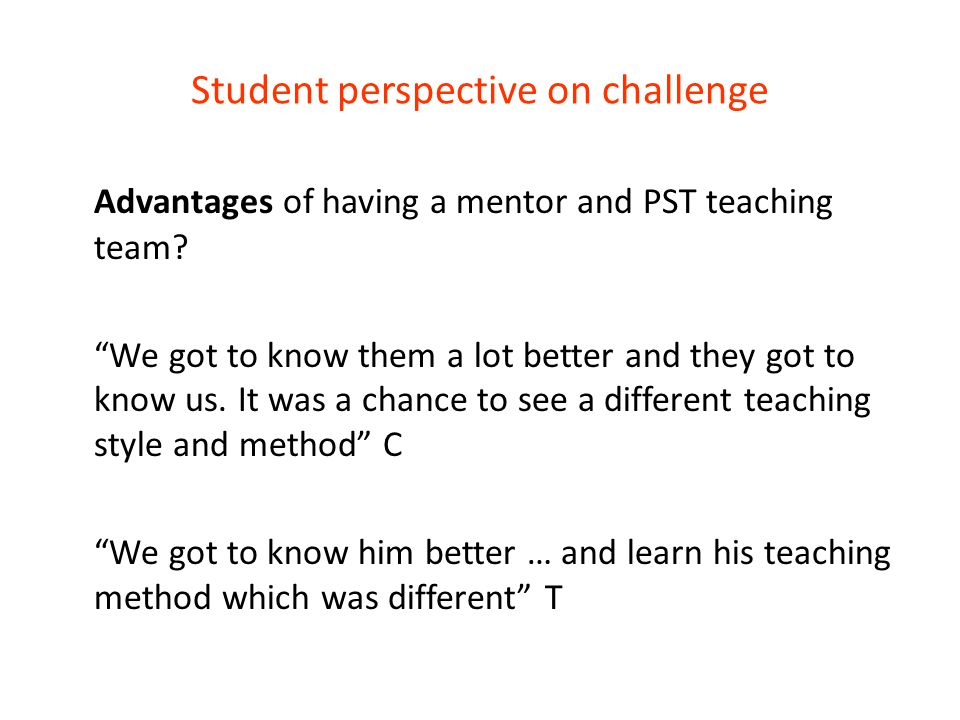 """Student perspective on challenge Advantages of having a mentor and PST teaching team? """"We got to know them a lot better and they got to know us. It wa"""
