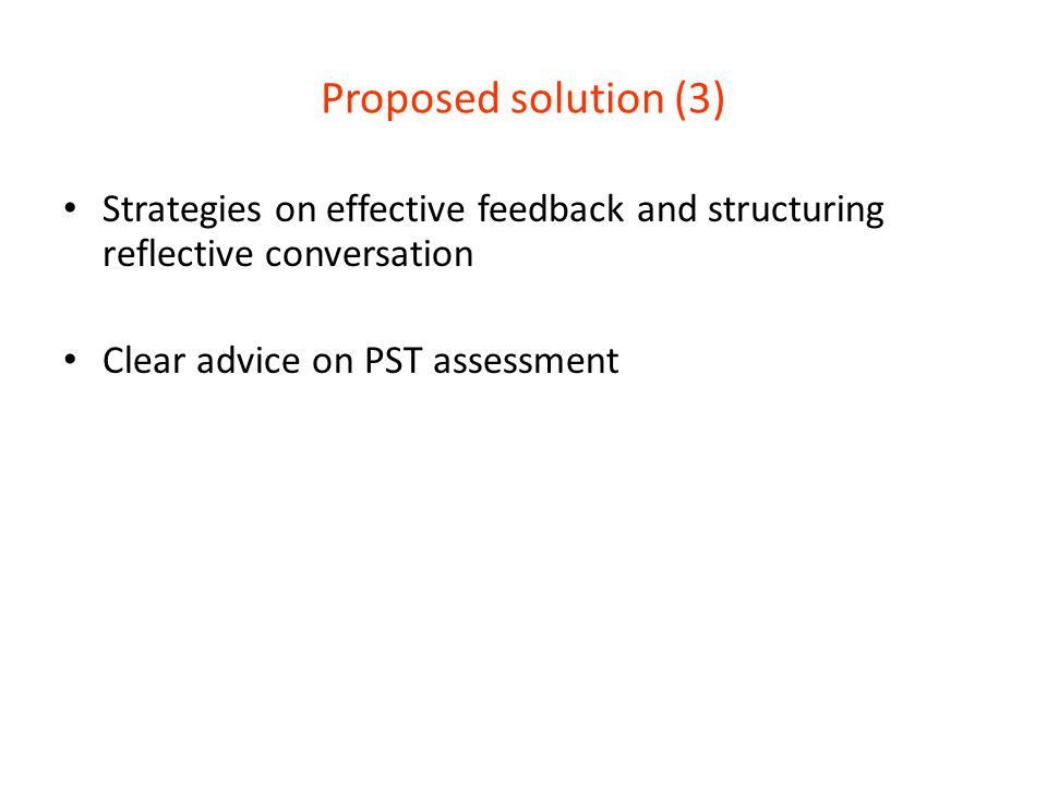 Proposed solution (3) Strategies on effective feedback and structuring reflective conversation Clear advice on PST assessment
