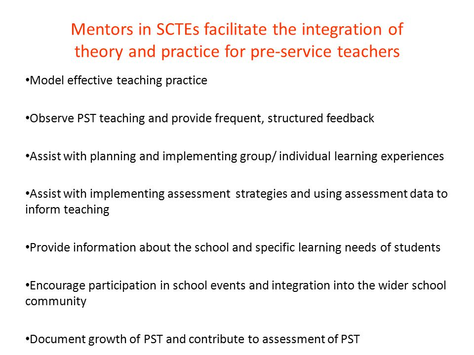 Mentors in SCTEs facilitate the integration of theory and practice for pre-service teachers Model effective teaching practice Observe PST teaching and