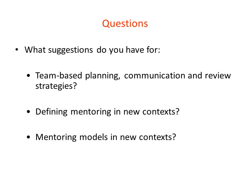 Questions What suggestions do you have for: Team-based planning, communication and review strategies? Defining mentoring in new contexts? Mentoring mo