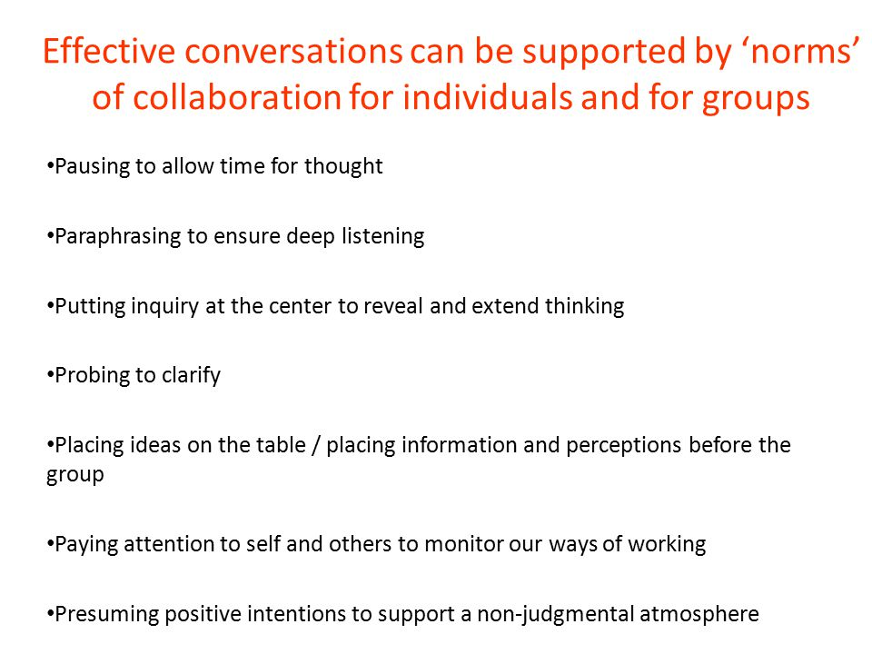 Effective conversations can be supported by 'norms' of collaboration for individuals and for groups Pausing to allow time for thought Paraphrasing to