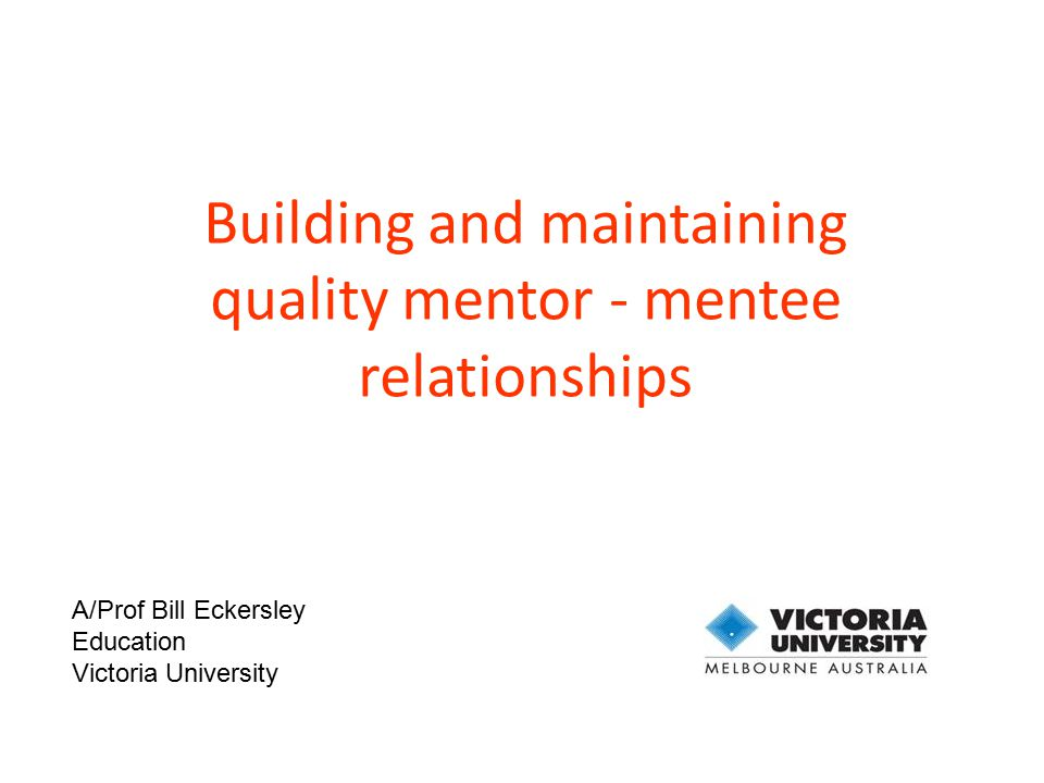 Building and maintaining quality mentor - mentee relationships A/Prof Bill Eckersley Education Victoria University