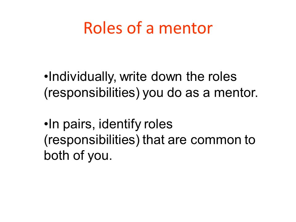 Roles of a mentor Individually, write down the roles (responsibilities) you do as a mentor. In pairs, identify roles (responsibilities) that are commo