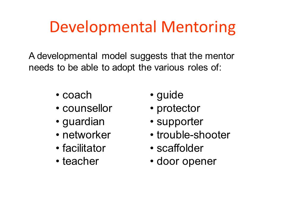 Developmental Mentoring coach counsellor guardian networker facilitator teacher A developmental model suggests that the mentor needs to be able to ado