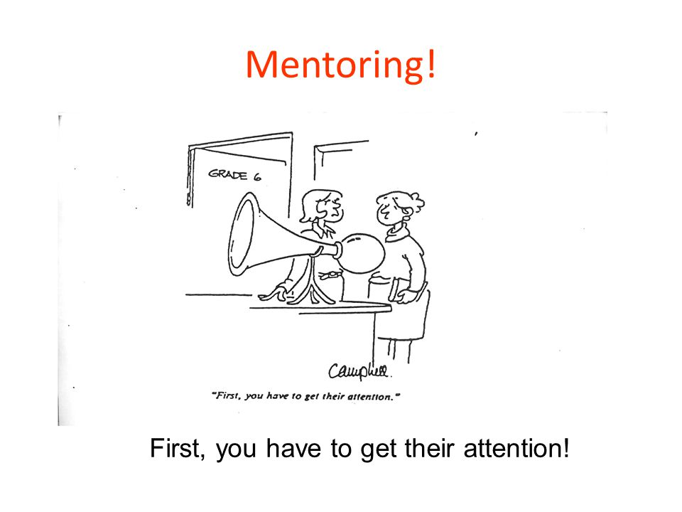 Mentoring! First, you have to get their attention!