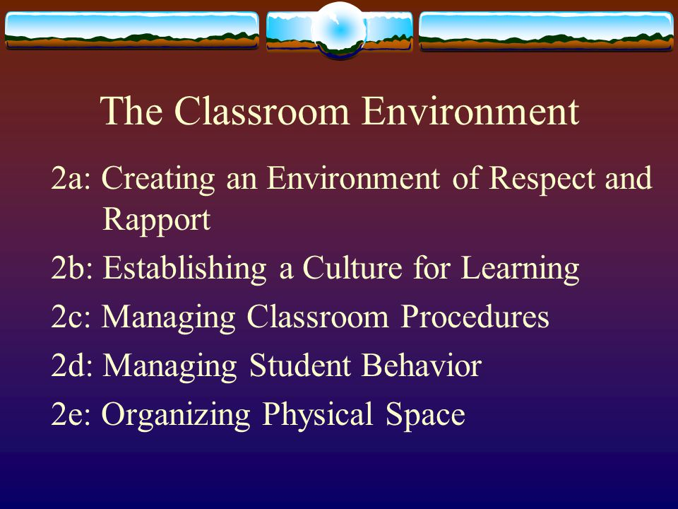 The Classroom Environment 2a: Creating an Environment of Respect and Rapport 2b: Establishing a Culture for Learning 2c: Managing Classroom Procedures