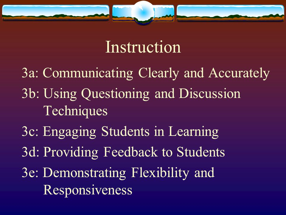 Instruction 3a: Communicating Clearly and Accurately 3b: Using Questioning and Discussion Techniques 3c: Engaging Students in Learning 3d: Providing F