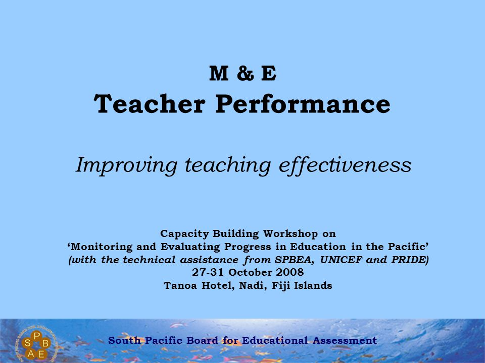 South Pacific Board for Educational Assessment Assessment Collecting evidence about pupils' achievements Collecting evidence of teachers' teaching Apply the principles of effective assessment to the appraisal of teachers What are the most direct measures of the effectiveness of teachers?