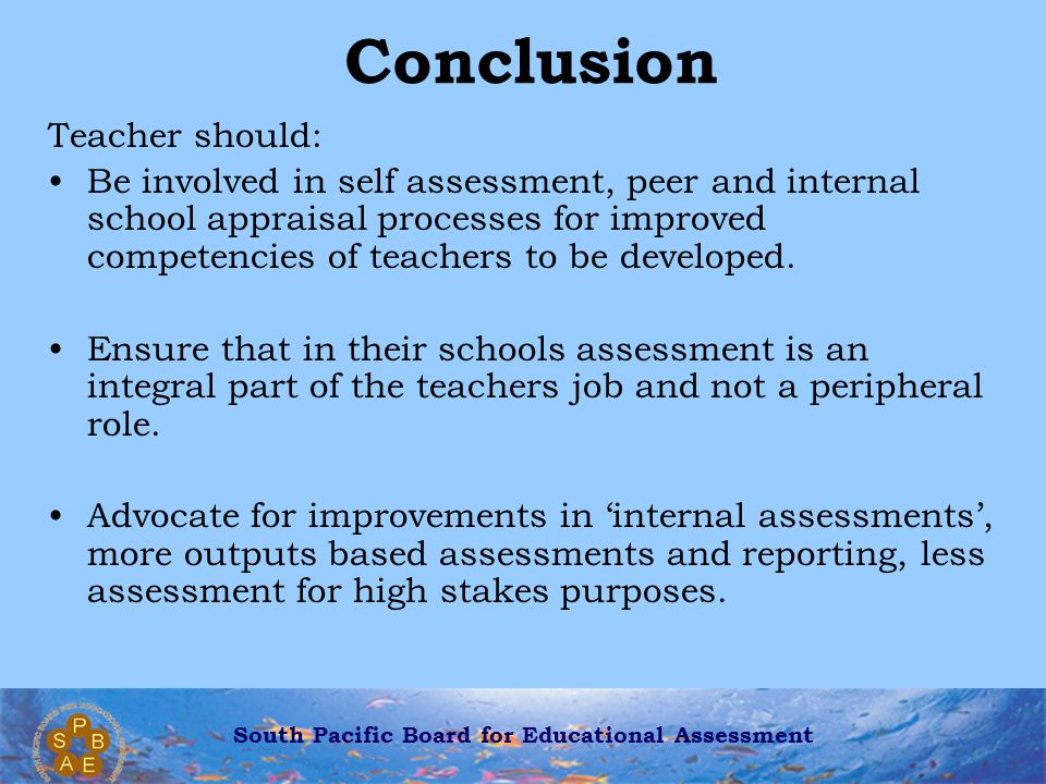 South Pacific Board for Educational Assessment Conclusion Teacher should: Be involved in self assessment, peer and internal school appraisal processes for improved competencies of teachers to be developed.