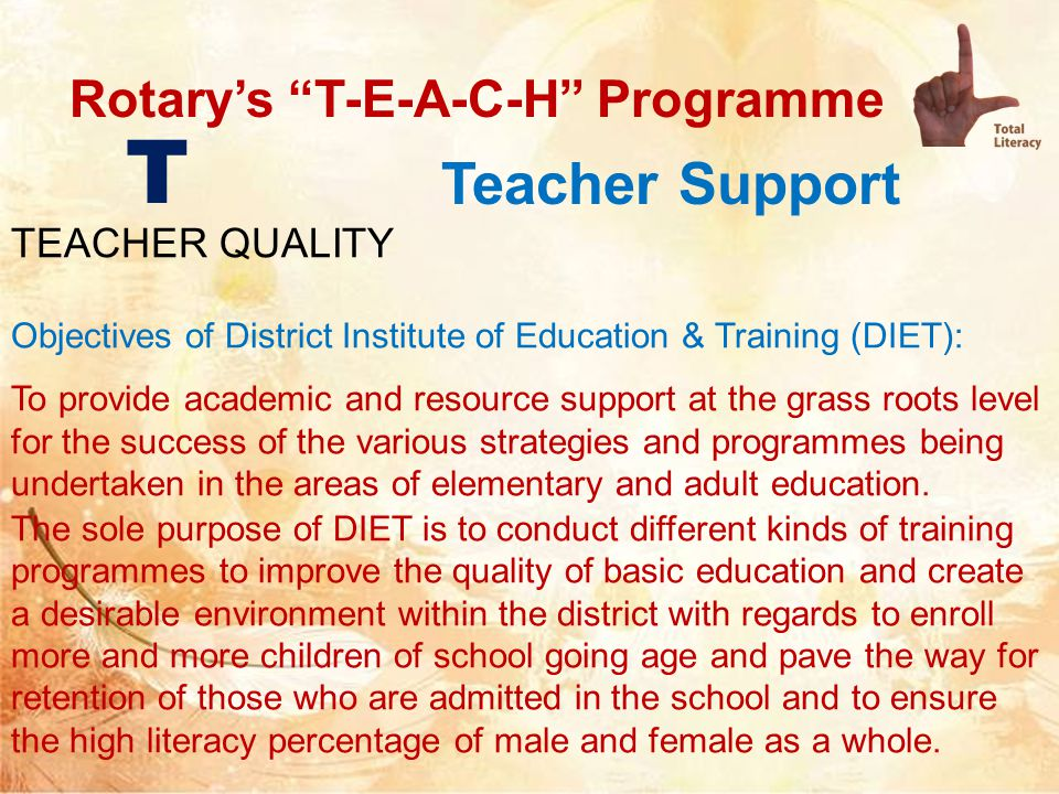 Rotary's T-E-A-C-H Programme Teacher Support T TEACHER QUALITY Objectives of District Institute of Education & Training (DIET): To provide academic and resource support at the grass roots level for the success of the various strategies and programmes being undertaken in the areas of elementary and adult education.